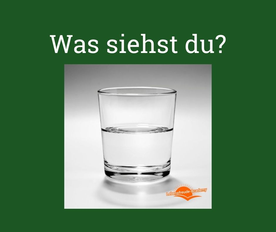 Was siehst du? - Ist das Glas halb voll oder halb leer? - Lebensfreude-Academy