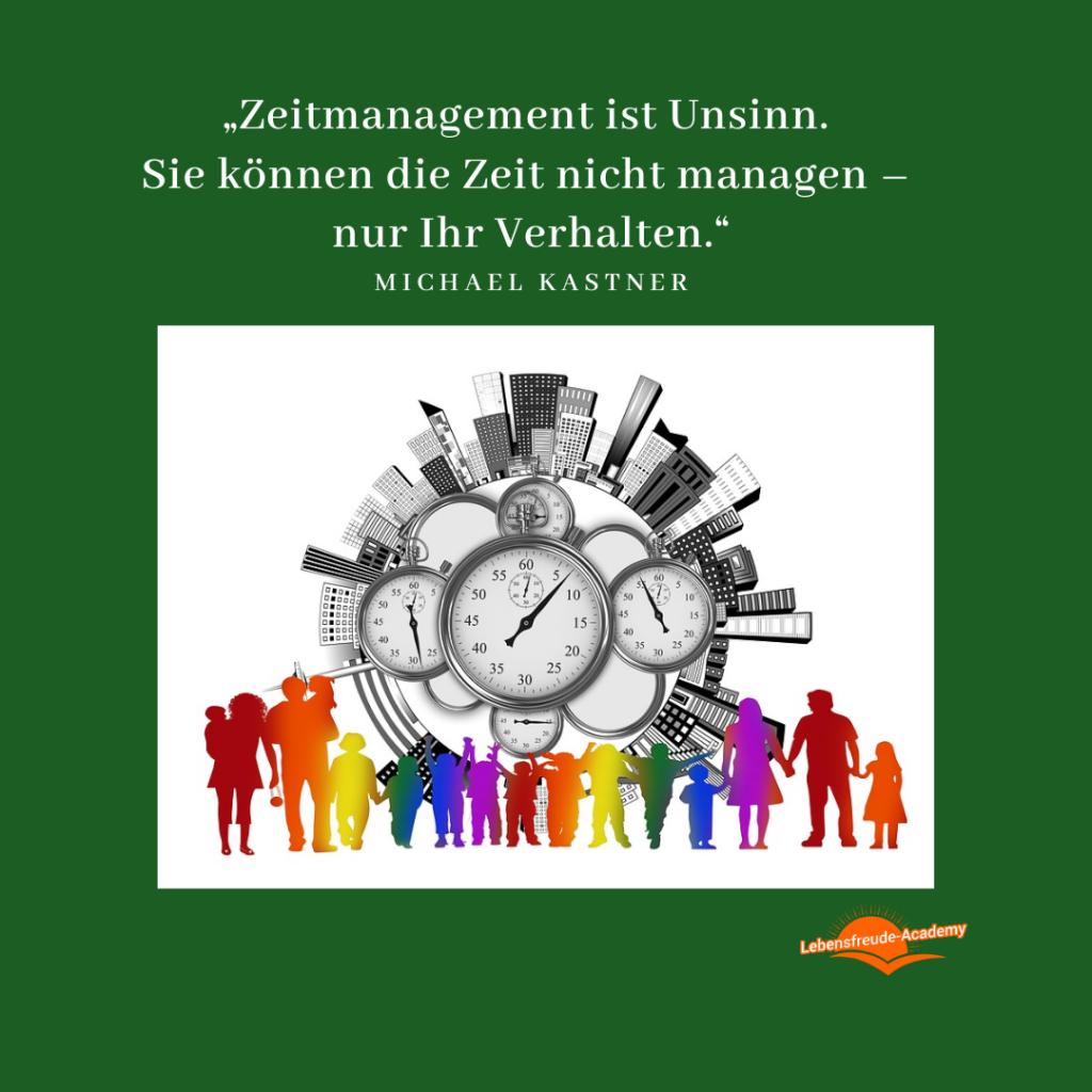 """""""Zeitmanagement ist Unsinn. Sie können die Zeit nicht managen – nur Ihr Verhalten."""" — Michael Kastner - Lebensfreude-Academy"""